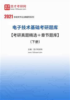 2021年电子技术基础考研题库【考研真题精选+章节题库】(下册)
