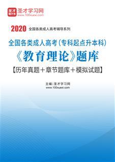 2020年全国各类成人高考(专科起点升本科)《教育理论》题库【历年真题+章节题库+模拟试题】