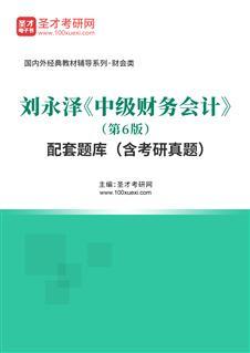 刘永泽《中级财务会计》(第6版)配套题库(含考研真题)