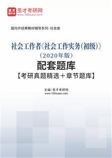 社会工作者《社会工作实务(初级)》(2020年版)配套题库【考研真题精选+章节题库】
